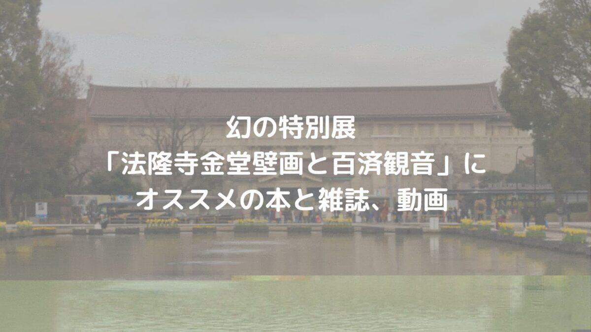 幻の特別展「法隆寺金堂壁画と百済観音」にオススメの書籍と雑誌、動画