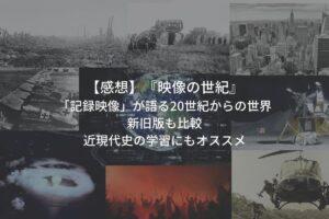 感想_映像の世紀新旧3部作を比較_近現代史学習にオススメ_記録映像で20世紀を語る